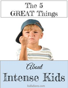 Intense Kid? 5 Great Things About It! Wonderful things to keep in mind if you parent, teach or care for intense kids.