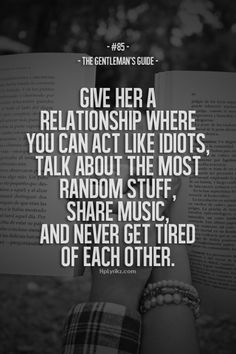 85. Give her a relationship where you can act like idiots, talk about the most random stuff, share music and never get tired of each other. - The Gentleman's Guide
