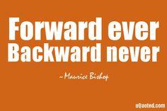 Forward ever, backward never.