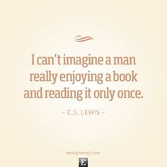 Quote by C.S. Lewis - I can't imagine a man really enjoying a book and reading it only once.