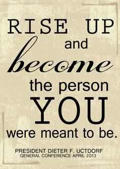 """Rise up and become the person you were meant to be."" Dieter F. Uchtdorf"
