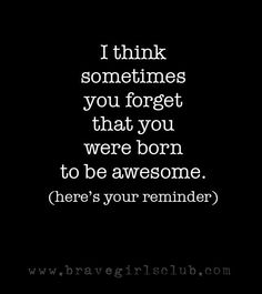 I think sometimes you forget that you were born to be awesome.  (here's your reminder).