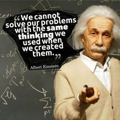 We cannot solve our problems with the same thinking we used when we created them. Albert Einstein