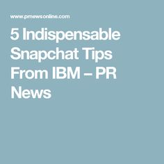 5 Indispensable Snapchat Tips From IBM – PR News