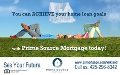 You can ACHIEVE your home loan goals with Prime Source Mortgage today! See Your Future! http://www.psmortgage.com/kirkland