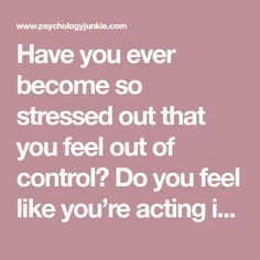 Have you ever become so stressed out that you feel out of control? Do you feel like you're acting in …