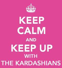 KEEP CALM AND Keep Up With The KARDASHIANS