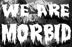 we are morbid