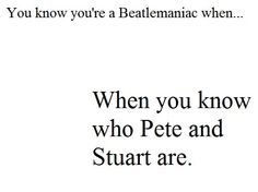 You know you're a Beatlemaniac when... When you know who Pete and Stuart are.