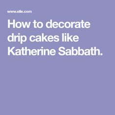 How to decorate drip cakes like Katherine Sabbath.