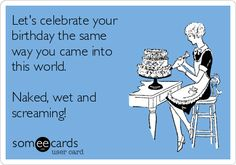 Let's celebrate your birthday the same way you came into this world. Naked, wet and screaming!