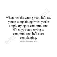 """""""When it's the wrong man, no matter what you do...you're wrong. It's a no win situation for you. If you try to communicate...you're nagging. When you stop communicating, he'll complain that you never talk to him so how is he supposed to know how you feel. Either way, in his mind, it's your fault...never his."""" -Mr. Amari Soul http://www.amazon.com/Reflections-Man-Mr-Amari-Soul-ebook/dp/B00UZ87KUK/ref=sr_1_1?s=digital-text&ie=UTF8&qid=1433052771&sr=1-1&keywords=mr.+amari+soul"""