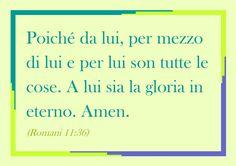 Poiché da lui, per mezzo di lui e per lui son tutte le cose. A lui sia la gloria in eterno. Amen. (Romani 11:36)