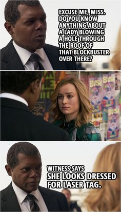 Quote from Captain Marvel (2019 movie)    Nick Fury (to Carol): Excuse me, Miss. Do you know anything about a lady blowing a hole through the roof of that Blockbuster over there? Witness says she looks dressed for laser tag.    #CaptainMarvel #Marvel #Quotes Captain Marvel, Marvel Avengers, Avengers Humor, Marvel Quotes, Funny Marvel Memes, Movie Quotes, Funny Quotes, Marvel Television, Best Avenger