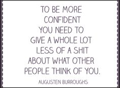 To be more confident, you need to give a whole lot less of a shit about what other people think of you.  Augusten Burroughs