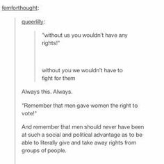 Men did not GIVE women the right to vote. Women fought and DIED for that right. We earned it.