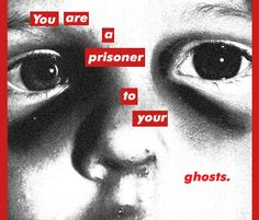 Barbara Kruger You are a prisoner to your ghosts.