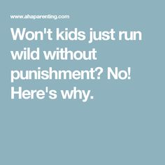 Won't kids just run wild without punishment? No! Here's why.