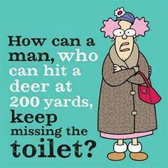 How can a man who can hit a deer at 200 yards, keep missing the toilet? bathroom / hunting // male humor to warm you on a snowy winter day! Got me stumped! You can quote me on that.