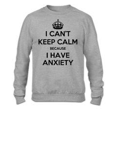 I Can'r Keep Calm Because I Have Anxiety - Crewneck Sweatshirt