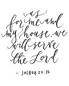 Joshua 24:15 - as for me and my house, we will serve the Lord