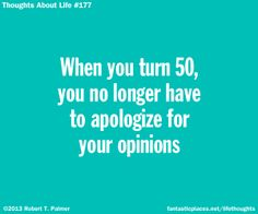 When you turn 50, you no longer have to apologize for your opinions