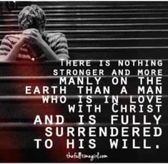 There is nothing stronger and more manly on the Earth than a man who is in love with Christ and is fully surrendered to His will.