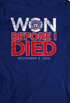 """The famous """"One Before I Die"""" shirt has been modified Chicago Cubs Fans, Chicago Cubs World Series, Chicago Cubs Baseball, World Series 2016, Cubs Team, Cubs Shirts, Cubs Win, Go Cubs Go, My Kind Of Town"""