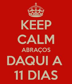 KEEP CALM ABRAÇOS DAQUI A  11 DIAS