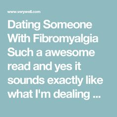 Dating Someone With Fibromyalgia   Such a awesome read and yes it sounds exactly like what I'm dealing with daily (symptoms explored).  @Takebackyourlife2day