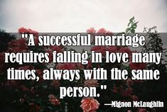 """""""A successful marriage requires falling in love many times, always with the same person."""" — Mingon McLaughlin"""
