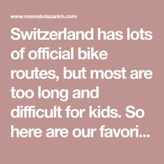 Switzerland has lots of official bike routes, but most are too long and difficult for kids. So here are our favorite family bike rides that are are under 25 km, away from busy roads, and mostly flat with only gentle hills. Bike Rides, Roads, Switzerland, Flat, Ideas, Road Routes, Street, Ballet Flats, Flat Shoes