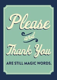"""Please and Thank You are still magic words."" Via: @josiecino's Blog: 'Creative Heart:' http://creativeheartblog.tumblr.com/page/2 How far will these words take you? :)"