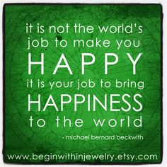 """""""It is not the world's job to make you happy; it is YOUR job to bring happiness… Fly Quotes, Work Quotes, Quotable Quotes, Great Quotes, Quotes To Live By, Inspirational Quotes, Michael Beckwith, Louise Hay Affirmations, Michael Bernard"""