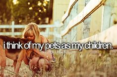 I think of my pets as my children... Yes, I sure do!  <3