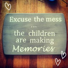 """DIY - Inspirational quot sign. """"Excuse the Mess... The children are making memories."""" How to make a sign with an inspirational quote for just a few dollars! A very easy technique @ By Wilma"""