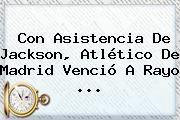 http://tecnoautos.com/wp-content/uploads/imagenes/tendencias/thumbs/con-asistencia-de-jackson-atletico-de-madrid-vencio-a-rayo.jpg Atletico De Madrid. Con asistencia de Jackson, Atlético de Madrid venció a Rayo ..., Enlaces, Imágenes, Videos y Tweets - http://tecnoautos.com/actualidad/atletico-de-madrid-con-asistencia-de-jackson-atletico-de-madrid-vencio-a-rayo/