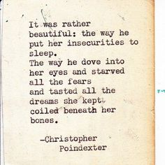 it was rather beautiful: the way he put her insecurities to sleep. the way he dove into her eyes and starved all the fears and tasted all the dreams she kept coiled beneath her bones.