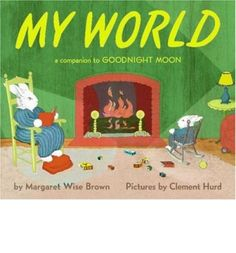 My World (a companion to Goodnight Moon), written by Margaret Wise Brown