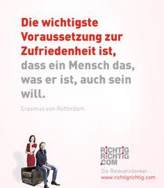 Die wichtigste Voraussetzung zur Zufriedenheit ist, dass ein Mensch das, was er ist, auch sein will. (Erasmus von Rotterdam)