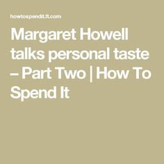 Margaret Howell talks personal taste –Part Two  | How To Spend It