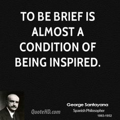 George Santayana Quotes - To be brief is almost a condition of being inspired. George Santayana Quotes, Favorite Quotes, Quotations, Literature, Inspirational Quotes, Wisdom, This Or That Questions, Inspired, Reading