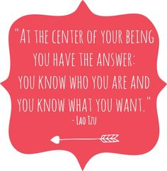 """At The Center Of Your Being You Have The Answer: You Know Who You Are And You Know What You Want.""- Lao Tzu"