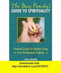 The Busy Familys Guide to Spirituality Practical Lessons for Modern Living From the Monastic Tradition (9780824525248) David Robinson , ISBN-10: 0824525248  , ISBN-13: 978-0824525248 ,  , tutorials , pdf , ebook , torrent , downloads , rapidshare , filesonic , hotfile , megaupload , fileserve