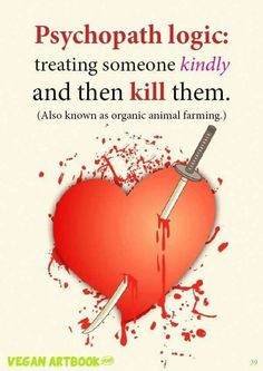Psychopathic logic: treating someone kindly and then kill them. (Also known as organic animal farming). ~ courtesy #vegan artbook