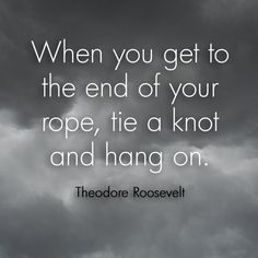 """When you get to the end of your rope, tie a knot and hang on."" - Theodore Roosevelt #quote"