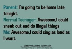 Hahaha. This accurate for a few more months then I won't be a teenager anymore. And I only live at home on the weekends. The rest of the week I am at college!