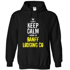 Special - I cant keep calm, I work at BANFF LODGING CO T Shirt, Hoodie, Sweatshirt