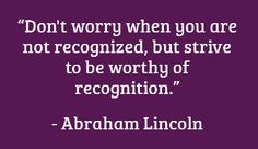 Strive to be worthy of recognition
