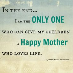 In the end I am the only one who can give my children a happy mother who loves life.not having kids yet but think of this every day Great Quotes, Quotes To Live By, Me Quotes, Inspirational Quotes, Stay At Home Mom Quotes, Funny Quotes, Mommy Quotes, Super Quotes, Family Quotes